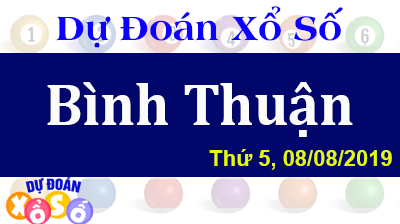 Dự Đoán XSBTH 08/08/2019 – Dự Đoán Xổ Số Bình Thuận Thứ 5 ngày 08/08/2019