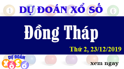 Dự Đoán XSDT – Dự Đoán Xổ Số Đồng Tháp Thứ 2 ngày 23/12/2019