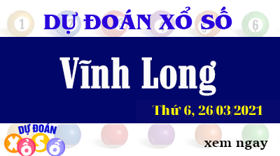 Dự Đoán XSVL – Dự Đoán Xổ Số Vĩnh Long Thứ 6 ngày 26/03/2021