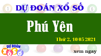 Dự Đoán XSPY Ngày 10/05/2021 – Dự Đoán Xổ Số Phú Yên Thứ 2